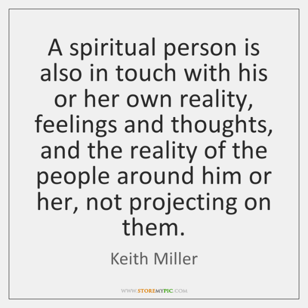 A spiritual person is also in touch with his or her own ...