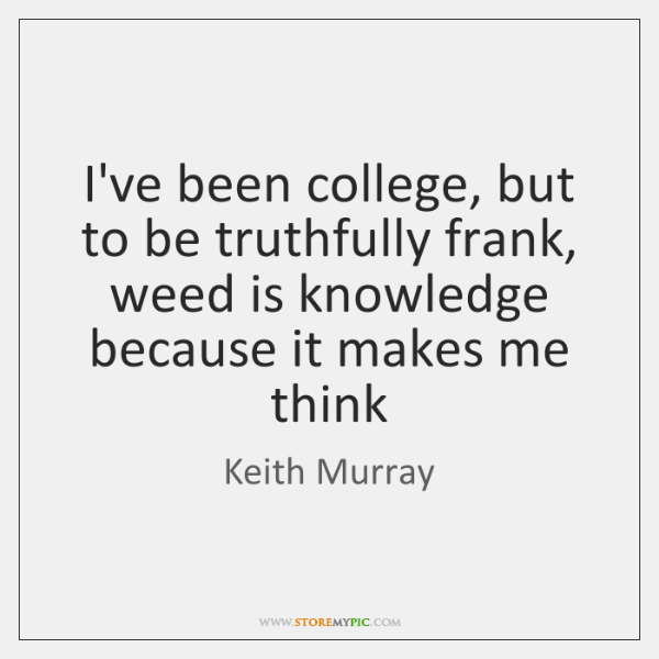 I've been college, but to be truthfully frank, weed is knowledge because ...