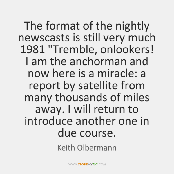 """The format of the nightly newscasts is still very much 1981 """"Tremble, onlookers! ..."""