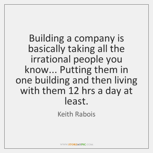 Building a company is basically taking all the irrational people you know... ...