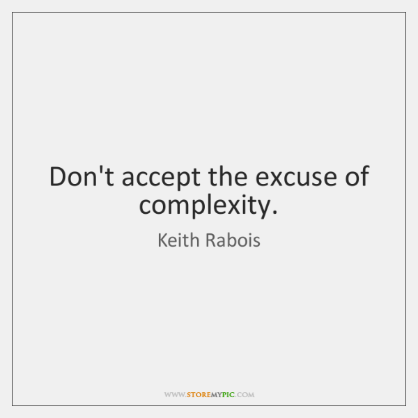 Don't accept the excuse of complexity.