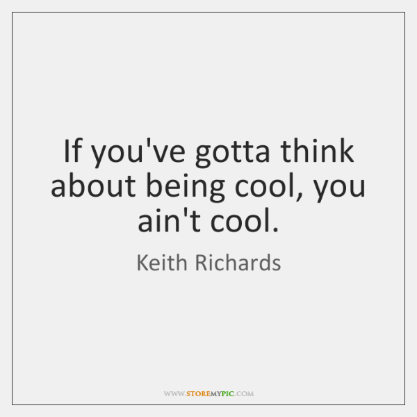 If you've gotta think about being cool, you ain't cool.