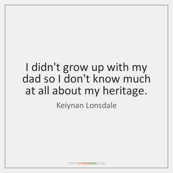 I didn't grow up with my dad so I don't know much ...