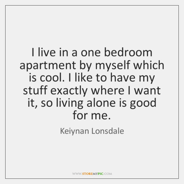 I live in a one bedroom apartment by myself which is cool. ...