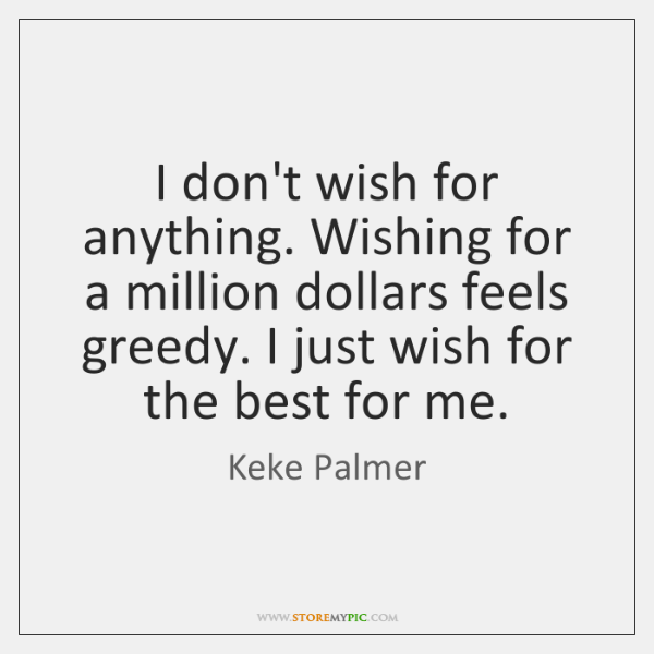 I don't wish for anything. Wishing for a million dollars feels greedy. ...