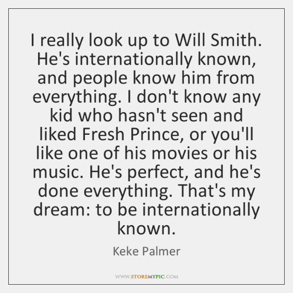 I really look up to Will Smith. He's internationally known, and people ...