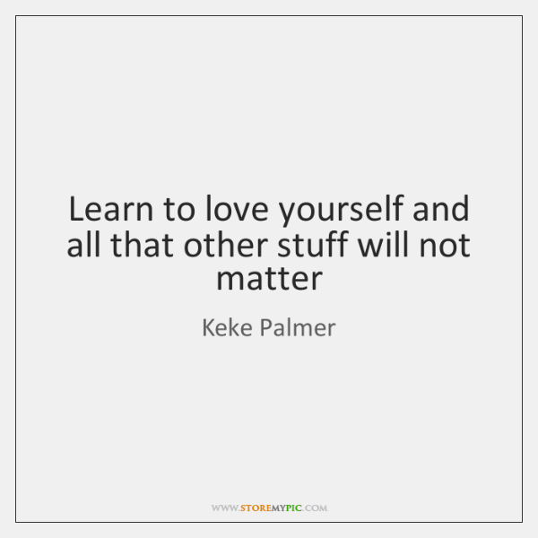 Learn To Love Yourself And All That Other Stuff Will Not Matter
