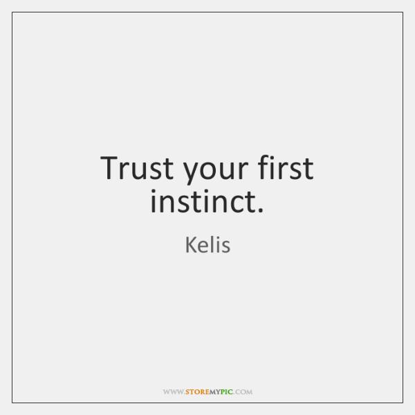 Trust your first instinct.