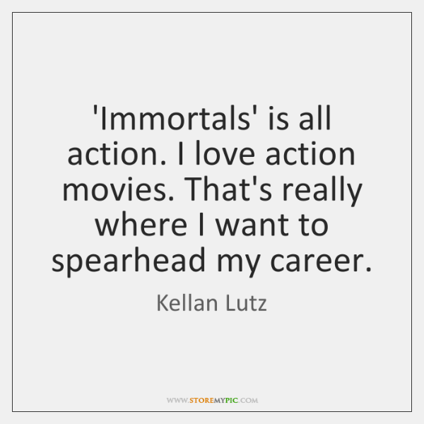 'Immortals' is all action. I love action movies. That's really where I ...