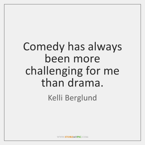 Comedy has always been more challenging for me than drama.