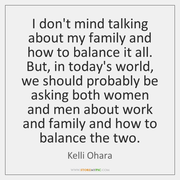 I don't mind talking about my family and how to balance it ...