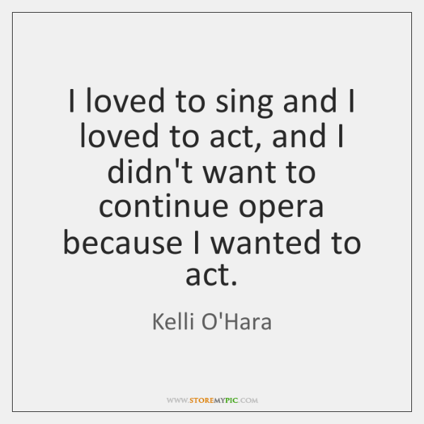 I loved to sing and I loved to act, and I didn't ...