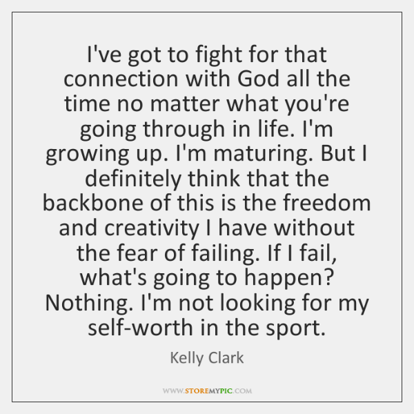 I've got to fight for that connection with God all the time ...