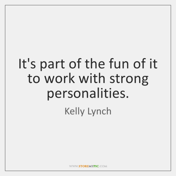 It's part of the fun of it to work with strong personalities.