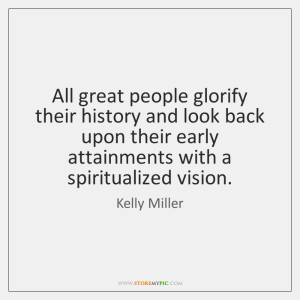 All great people glorify their history and look back upon their early ...