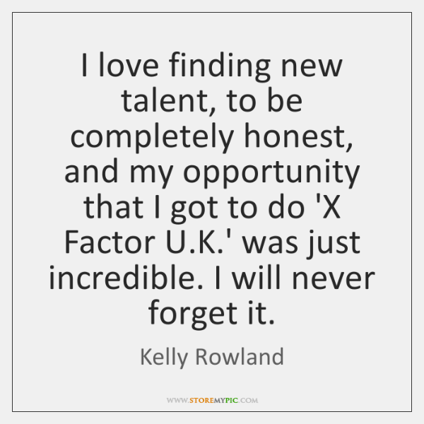 I love finding new talent, to be completely honest, and my opportunity ...