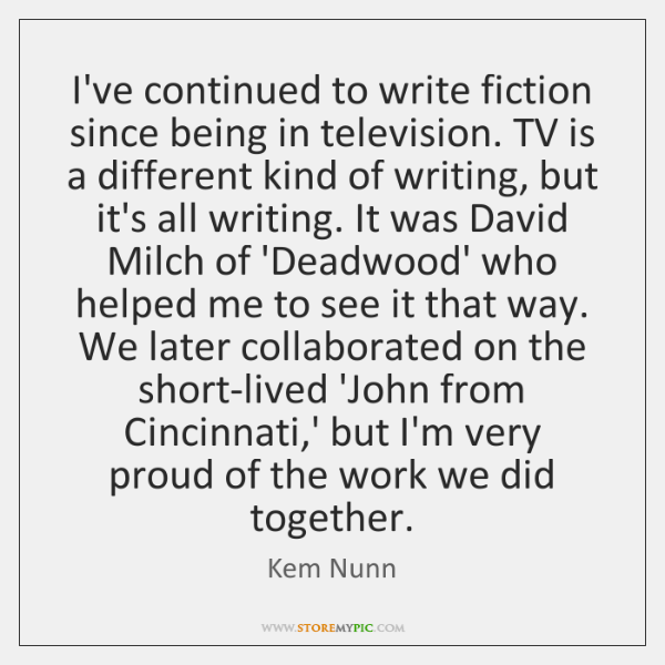 I've continued to write fiction since being in television. TV is a ...