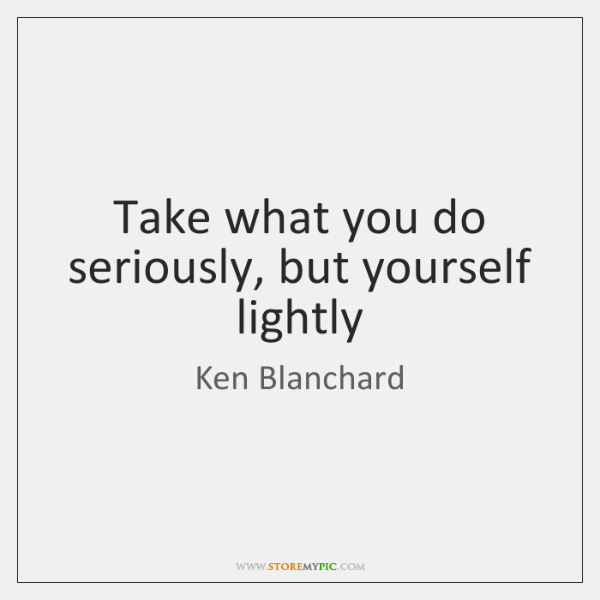 Take what you do seriously, but yourself lightly