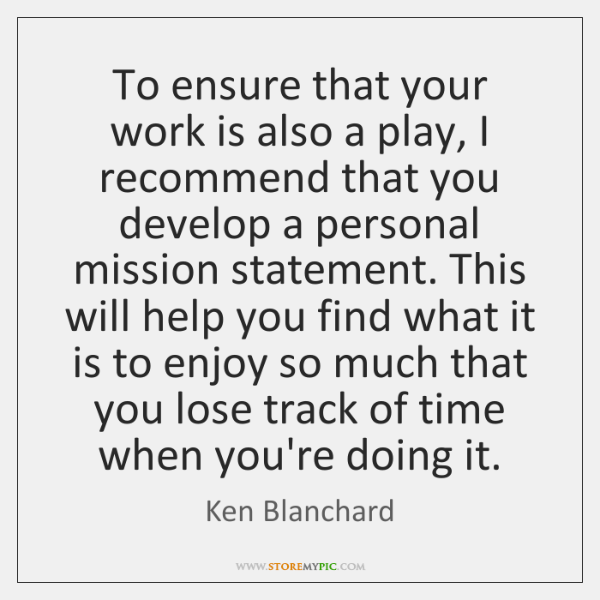 To ensure that your work is also a play, I recommend that ...