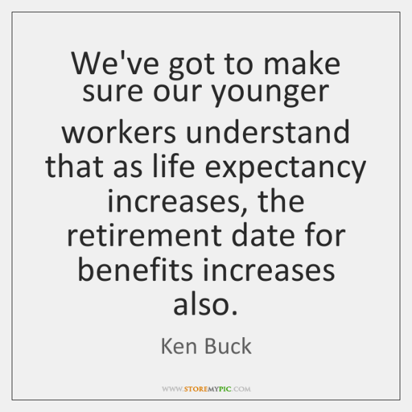 We've got to make sure our younger workers understand that as life ...
