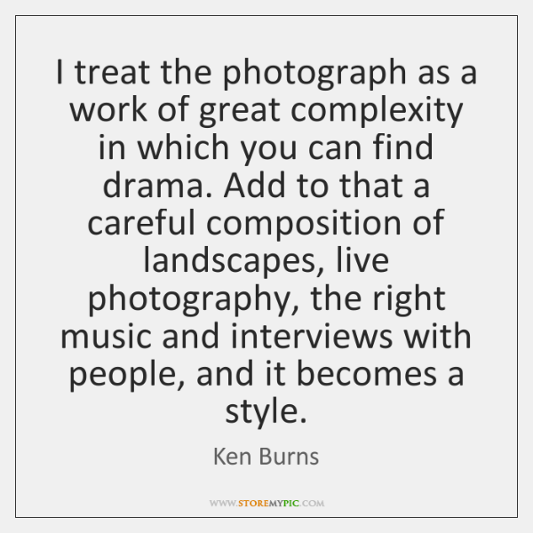 I treat the photograph as a work of great complexity in which ...
