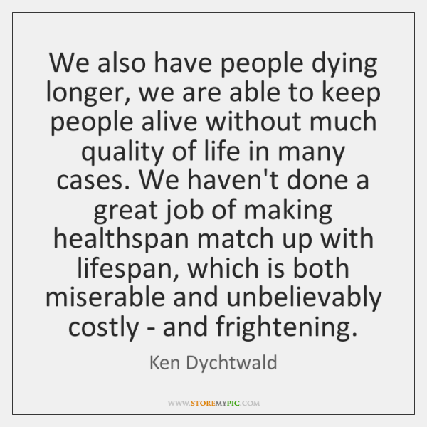 We also have people dying longer, we are able to keep people ...