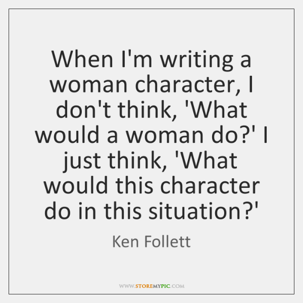 When I'm writing a woman character, I don't think, 'What would a ...