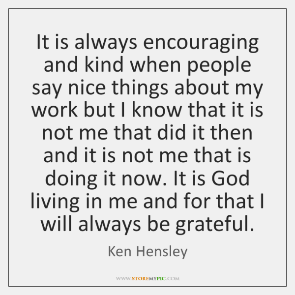 It is always encouraging and kind when people say nice things about ...