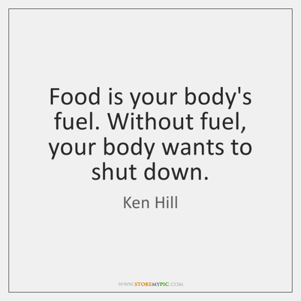 Food is your body's fuel. Without fuel, your body wants to shut ...