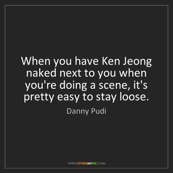 Danny Pudi: When you have Ken Jeong naked next to you when you're...