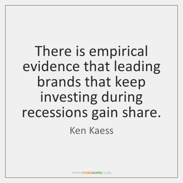 There is empirical evidence that leading brands that keep investing during recessions ...