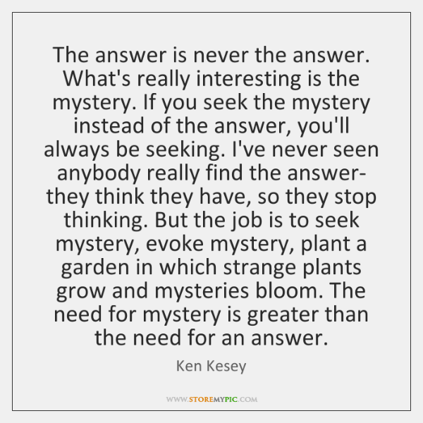 The answer is never the answer. What's really interesting is the mystery. ...