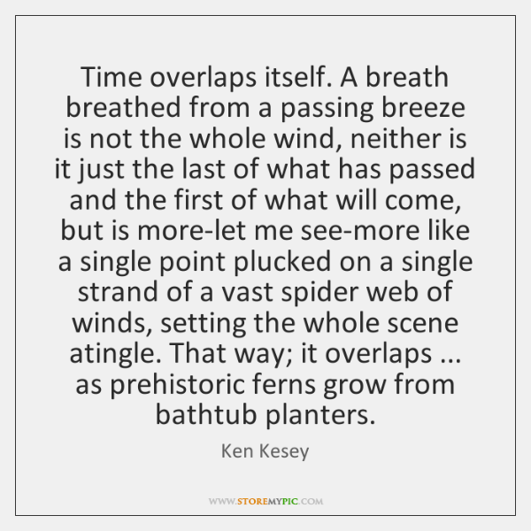 Time overlaps itself. A breath breathed from a passing breeze is not ...