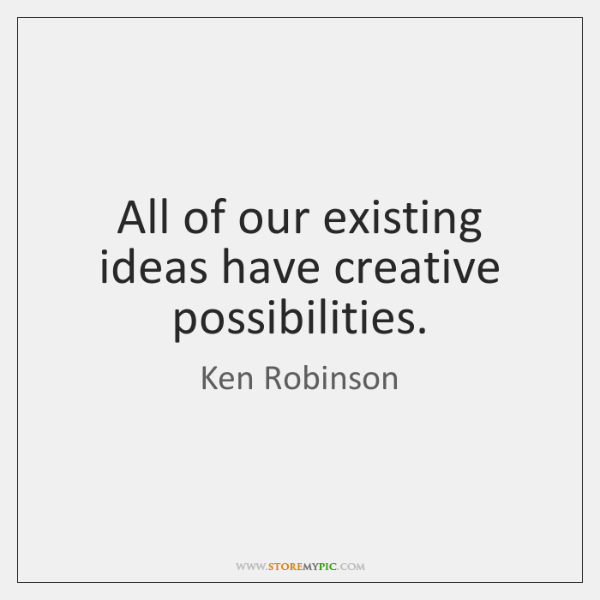 All of our existing ideas have creative possibilities.