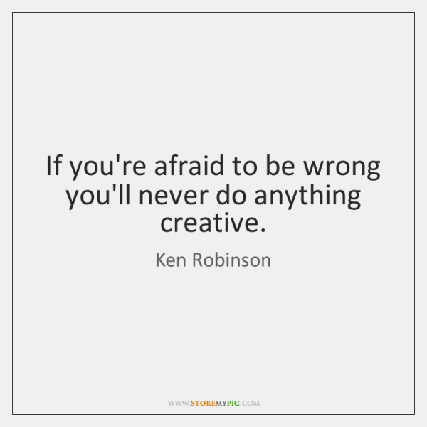If you're afraid to be wrong you'll never do anything creative.