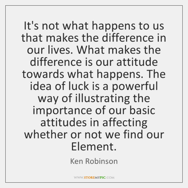 It's not what happens to us that makes the difference in our ...