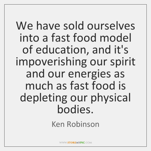 We have sold ourselves into a fast food model of education, and ...