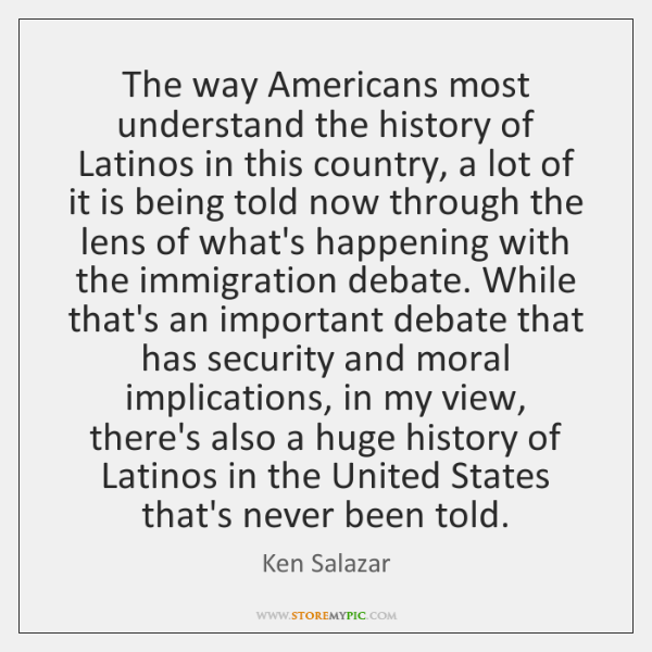 The way Americans most understand the history of Latinos in this country, ...