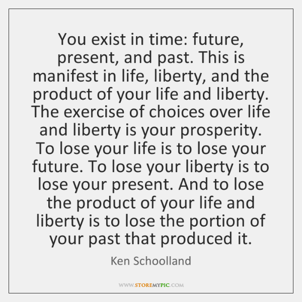 You exist in time: future, present, and past. This is manifest in ...