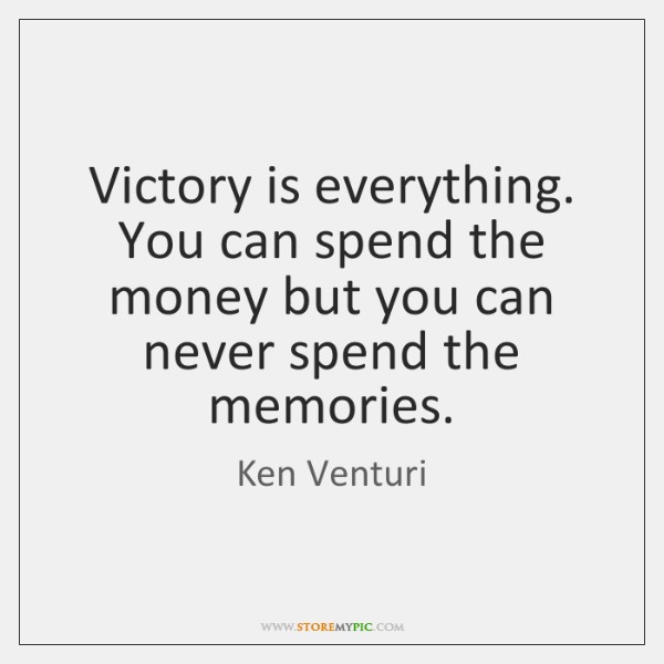 Victory is everything. You can spend the money but you can never ...