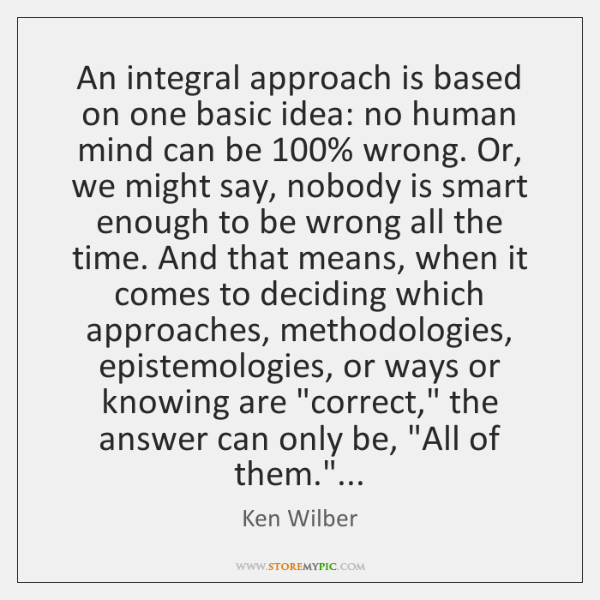 An integral approach is based on one basic idea: no human mind ...