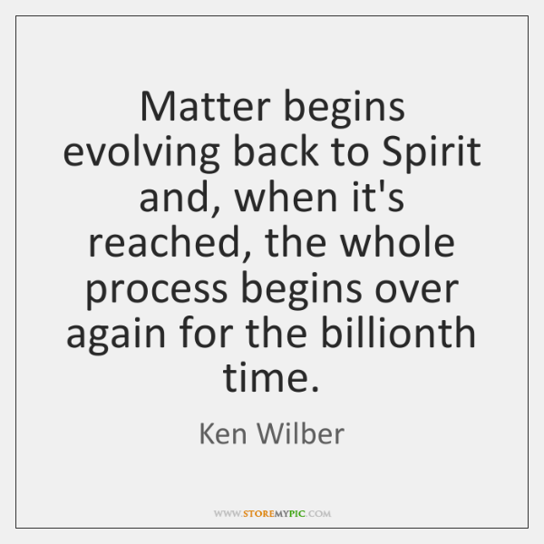 Matter begins evolving back to Spirit and, when it's reached, the whole ...