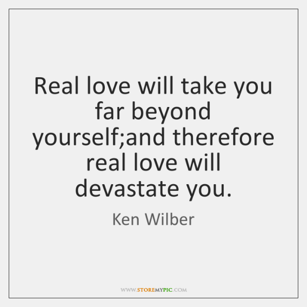 Real love will take you far beyond yourself;and therefore real love ...