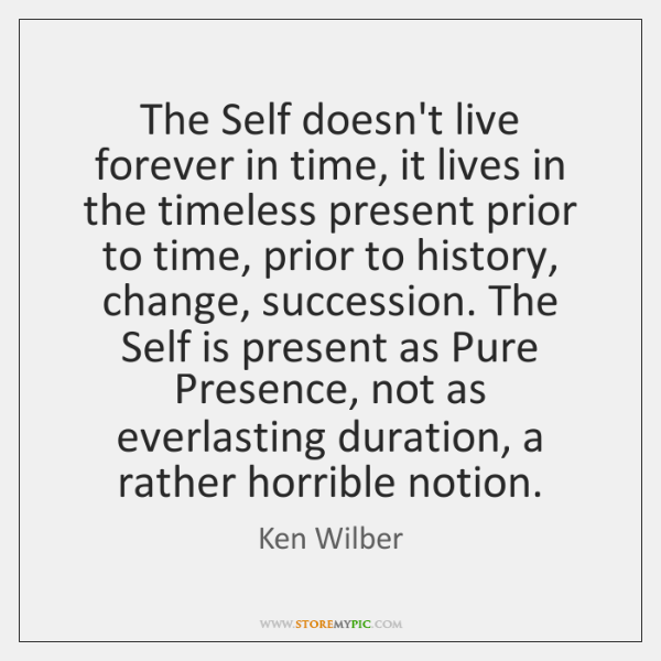 The Self doesn't live forever in time, it lives in the timeless ...