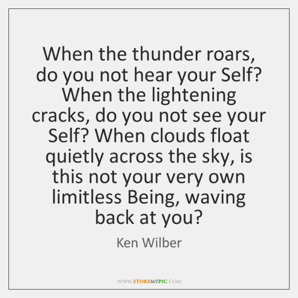 When the thunder roars, do you not hear your Self? When the ...