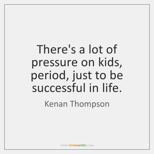 There's a lot of pressure on kids, period, just to be successful ...