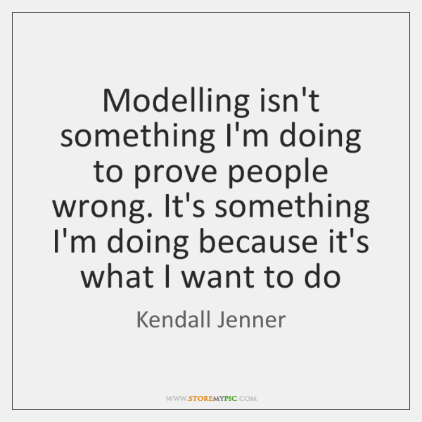 Modelling isn't something I'm doing to prove people wrong. It's something I'm ...