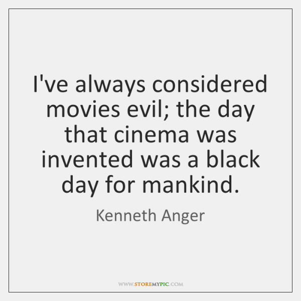 I've always considered movies evil; the day that cinema was invented was ...