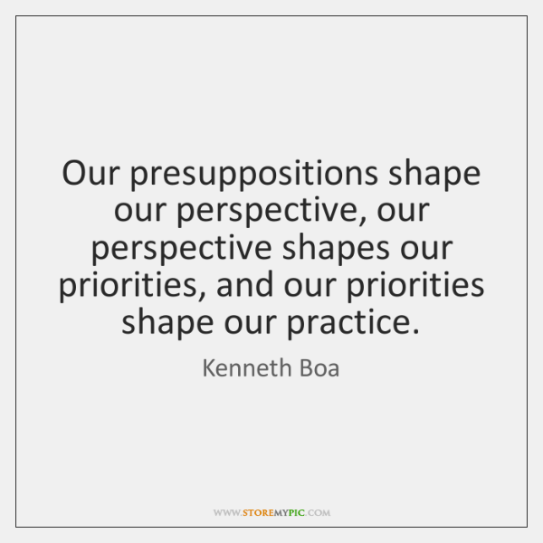 Our presuppositions shape our perspective, our perspective shapes our priorities, and our ...