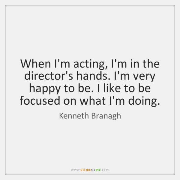 When I'm acting, I'm in the director's hands. I'm very happy to ...